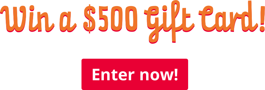 Win a $500 gift card - Enter Now!